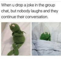 I thought it was funny 😒🙄: When u drop a joke inthe group  chat, but nobody laughs and they  continue their conversation. I thought it was funny 😒🙄