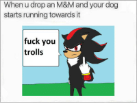 Fuck You, Fuck, and Running: When u drop an M&M and your dog  starts running towards it  fuck you  trolls https://t.co/cCUifSIPIT