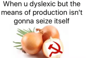 The Soviet Onion [x-post from r/SovietOnion] by LordGuille FOLLOW 4 MORE MEMES.: When u dyslexic but the  means of production isn't  gonna seize itself The Soviet Onion [x-post from r/SovietOnion] by LordGuille FOLLOW 4 MORE MEMES.