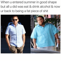 Funny, Shit, and Summer: When u entered summer in good shape  but all u did was eat & drink alcohol & now  ur back to being a fat piece of shit Warning: Do not follow @donut if you're easily offended 🤬🔞