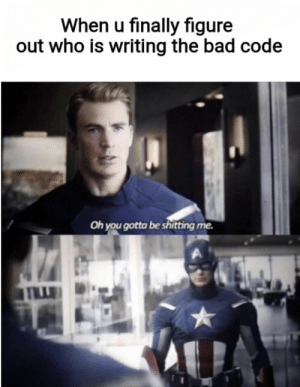 My past self is truly awful: When u finally figure  out who is writing the bad code  Oh you gotta be shitting me.  THLL My past self is truly awful