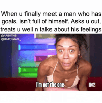 Goals, Lol, and Mtv: When u finally meet a man who has  goals, isn't full of himself. Asks u out  treats u well n talks about his feelings  @AREUTHE1  @Daddyissues_  im not the one  MR My milkshake brings all the emotionally unavailable men to the yard and I'm like ur def the one lol. Tune in to @AREUTHE1 tomorrow at 10-9c on @mtv