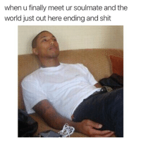 Shit, World, and Dank Memes: when u finally meet ur soulmate and the  world just out here ending and shit