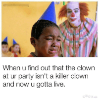 clown: When u find out that the clown  at ur party isn't a killer clown  and now u gotta live.