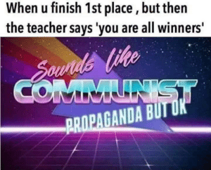 Thats how it be: When u finish 1st place, but then  the teacher says 'you are all winners'  PROPAGANDA BUT Thats how it be
