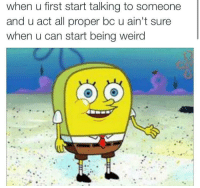 If this ain't me 😂: when u first start talking to someone  and u act all proper bc u ain't sure  when u can start being weird If this ain't me 😂