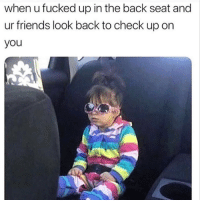 Friends, Memes, and Back: when u fucked up in the back seat and  ur friends look back to check up on  you TAG EM
