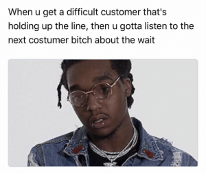 Bitch, Hoe, and Saw: When u get a difficult customer that's  holding up the line, then u gotta listen to the  next costumer bitch about the wait Like you saw what just happened hoe