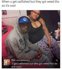 """Memes, Weed, and Cool: When u get catfished but they got weed tho  so it's cool  Ron @cousinbovbov  7h  """"I got catfished but she got weed tho so  she cool."""" She's cool tho 😂"""