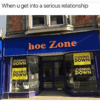 Bruh, Funny, and Hoe: When u get into a serious relationship  hoe Zone  CLOSING  DOWN  CLOSING  DOWN  CLOSING  CLOSING  DOWN  DOWN Bruh 😂😂😂😂😂😂😂