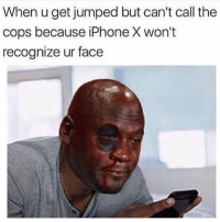 😂😂😂😂😂😂😂: When u get jumped but can't call the  cops because iPhone X won't  recognize ur face 😂😂😂😂😂😂😂