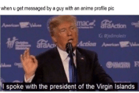 "Anime, Virgin, and American: when u get messaged by a guy with an anime profile pic  American  G: @jedimolestr  Action American肥  I spoke with the president of the Virgin Islands <p>Found on r/me_irl, should I invest via /r/MemeEconomy <a href=""https://ift.tt/2qkI8Ea"">https://ift.tt/2qkI8Ea</a></p>"