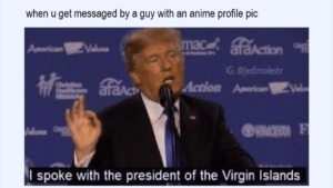 Anime, Virgin, and Good: when u get messaged by a guy with an anime profile pic  G: @Jedimolestr  I spoke with the president of the Virgin Islands Time to be good