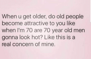 Dank, Old People, and Old: When u get older, do old people  become attractive to you like  when I'm 70 are 70 year old men  gonna look hot? Like this is a  real concern of mine.