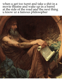 Philosophy, The Road, and Theatre: when u get too turnt and take a shit in a  movie theatre and wake up in a barrel  at the side of the road and the next thing  u now ur a famous philosopher