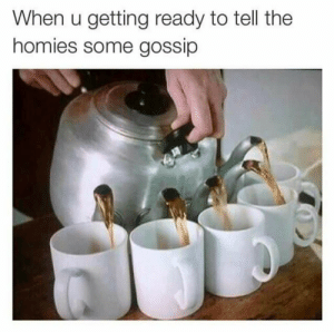 As an American, this is what I imagine its like to be British.: When u getting ready to tell the  homies some gossip As an American, this is what I imagine its like to be British.