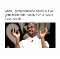 """Advice, Memes, and Sorry: when u giving someone advice but you  gotta finish with """"but idk tho"""" in case it  ruins their life Better play it safe than sorry 😂"""