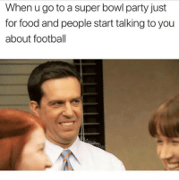 For all my fellow sport-ignorant Redditors out there: When u go to a super bowl party just  for food and people start talking to you  about football For all my fellow sport-ignorant Redditors out there