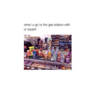 omg to true: when u go to the gas station with  ur squad omg to true