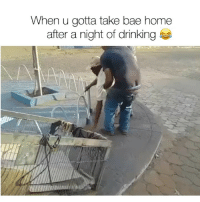 Bae, Drinking, and Funny: When u gotta take bae home  after a night of drinking Bae cant hang with the squad 😂🙄