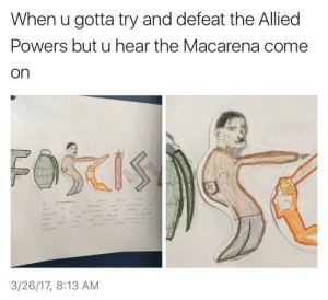 MeIRL, Powers, and Macarena: When u gotta try and defeat the Allied  Powers but u hear the Macarena come  on  3/26/17, 8:13 AM Meirl