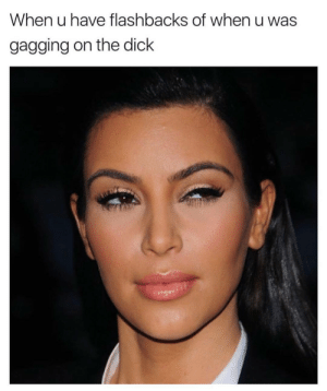 gagging: When u have flashbacks of when u was  gagging on the dick