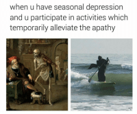 Apathy, California, and Depression: when u have seasonal depression  and u participate in activities which  temporarily alleviate the apathy I live in California, so I only get seasonal depression when I read about the weather in other states