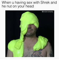 Dank, Head, and Meme: When u having sex with Shrek and  he nut on your head  @tindervsreality Extremely relatable moist meme 💦😩😩😩