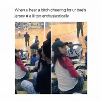 Bitch, Girl Memes, and Jersey: When u hear a bitch cheering for ur bae's  jersey a lil too enthusiastically scuse me?