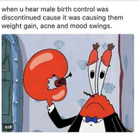 Gif, Memes, and Gifs: when u hear male birth control was  discontinued cause it was causing them  weight gain, acne and mood swings.  GIF Bloody men 🙄 follow @sassy__bitch69 for the best memes! 💞 @sassy__bitch69 @sassy__bitch69 @sassy__bitch69