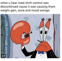weight gain: when u hear male birth control was  discontinued cause it was causing them  weight gain, acne and mood swings.  GIF