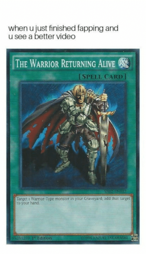 I made dis: when u just finished fapping and  u see a better video  THE WARRIOR RETURNING ALIVE  ISPELL CARD]  Target i Warrior Type monster in your Graveyard; add that target  to your hand  95281259 Edition I made dis