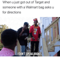 Target, Walmart, and Asks: When u just got out of Target and  someone with a Walmart bag asks u  for directions  IDON'T SPEAK BROKE <p>Make way peasants!😂😂😂</p>