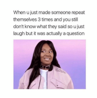 ME AS FUCJ THEN i completely avoid the question: When u just made someone repeat  themselves 3 times and you still  don't know what they said so ujust  laugh but it was actually a question ME AS FUCJ THEN i completely avoid the question