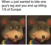 Memes, Tbh, and Europe: When u just wanted to bite one  guy's leg and you end up killing  1/3 of Europe I think we're due for another plague tbh...