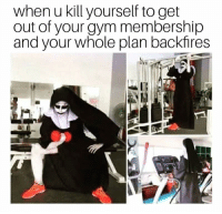 Gym, Kill Yourself, and Get: when u kill yourself to get  out of your gym membership  and your whole plan backfires  It