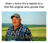 Work, Best, and The Original: when u know it's a repost so u  find the original and upvote that  t aint uch, but it's honest work  0 Best kinda people