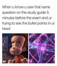 Head, Saw, and Questions: When u know u saw that same  question on the study guide 5  minutes before the exam and ur  trying to see the bullet points in ur  head  SP Literally me in every exam 😂