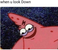 Down, Look, and When U: when u look Down