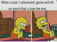 I know the feel... Realm: When u lose 1 placement game and tilt  so much that u lose the rest I know the feel... Realm