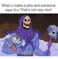 "Funny, Nice, and Make A: When u make a joke and someone  says to u ""that's not very nice""  -IAM NOT NICE."