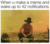 Meme, Smell, and Justice: When u make a meme and  wake up to 42 notifications  Ilove the smell of karma in the morning Orange justice
