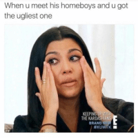 Funny, Kardashians, and Memes: When u meet his homeboys and u got  the ugliest one  KEEPINGUP WİT  THE KARDASHIANS  BRAND NEw  #KUWTK  ОЕ, SarcasmOnly