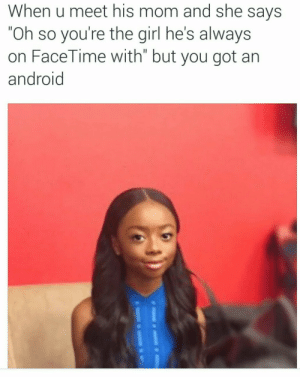 """Android, Facetime, and Omg: When u meet his mom and she says  """"Oh so you're the girl he's always  on FaceTime with"""" but you got an  android meanplastic:  OMG"""