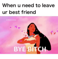 Best Friend, Bitch, and Friends: When u need to leave  ur best friend  IG a ellentvshow  BYE BITCH tag ur best friends