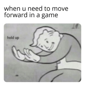 Reddit, Game, and A Game: when u need to move  forward in a game  hold up Every game ever