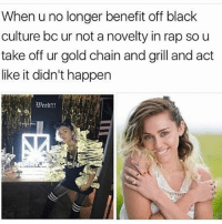 Memes, Rap, and Black: When u no longer benefit off black  culture bc ur not a novelty in rap so u  take off ur gold chain and grill and act  like it didn't happen 😑