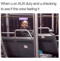 Funny, The Crew, and Don: When u on AUX duty and u checking  to see if the crew feeling it 😂Do NOT follow @hey if you don't like to laugh😂