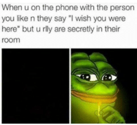 """Personal, Wish You Were Here, and Personality: When u on the phone with the person  you like n they say """"I wish you were  here"""" but u rlly are secretly in their  room"""