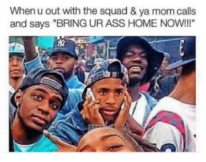 "Ass, Squad, and Home: When u out with the squad & ya mom calls  and says ""BRING UR ASS HOME NOW!!!"" She gon bring out the belt now"